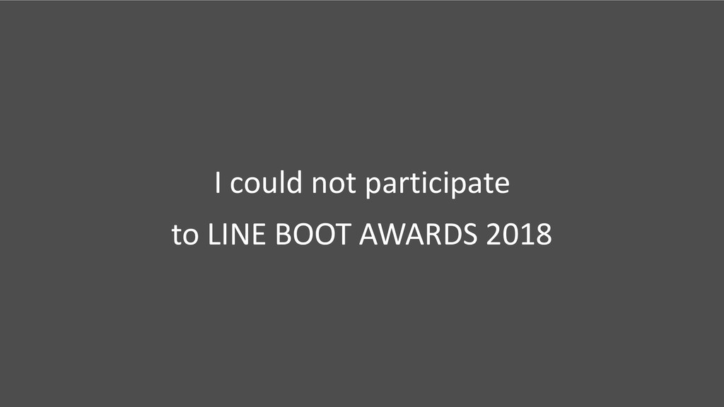 I could not participate to LINE BOOT AWARDS 2018
