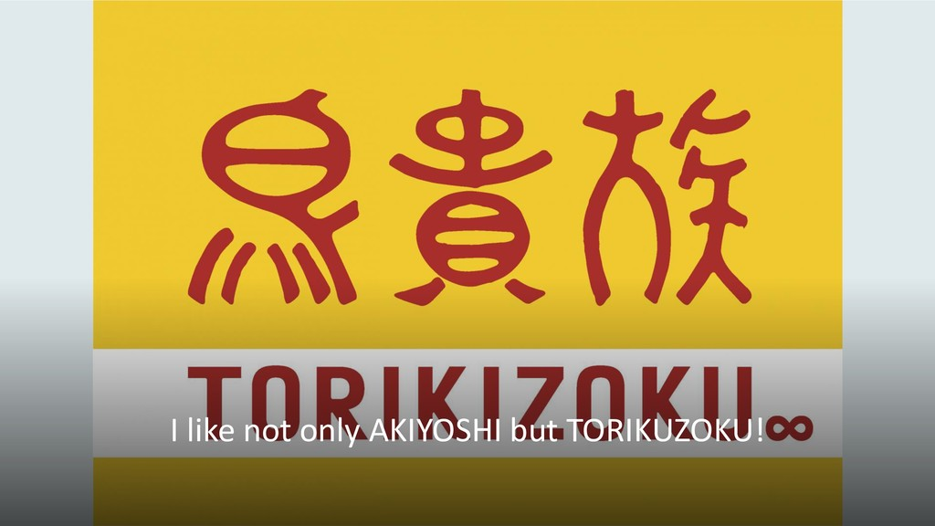 I like not only AKIYOSHI but TORIKUZOKU!