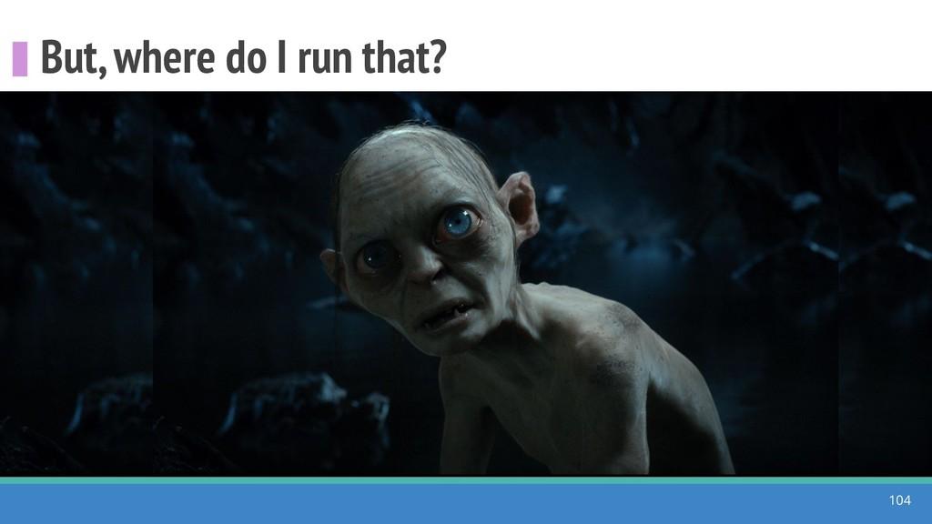 But, where do I run that? 104