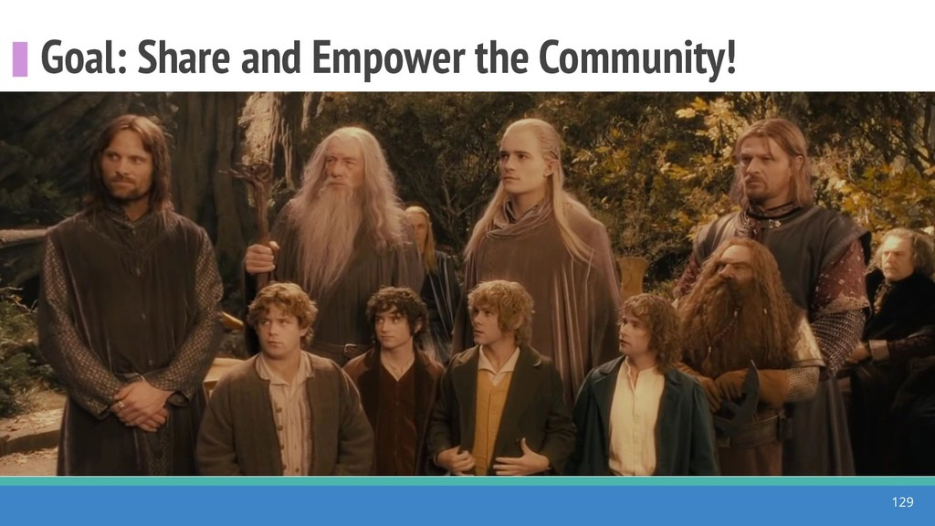 Goal: Share and Empower the Community! 129