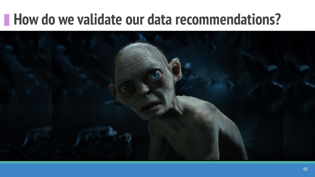 How do we validate our data recommendations? 49