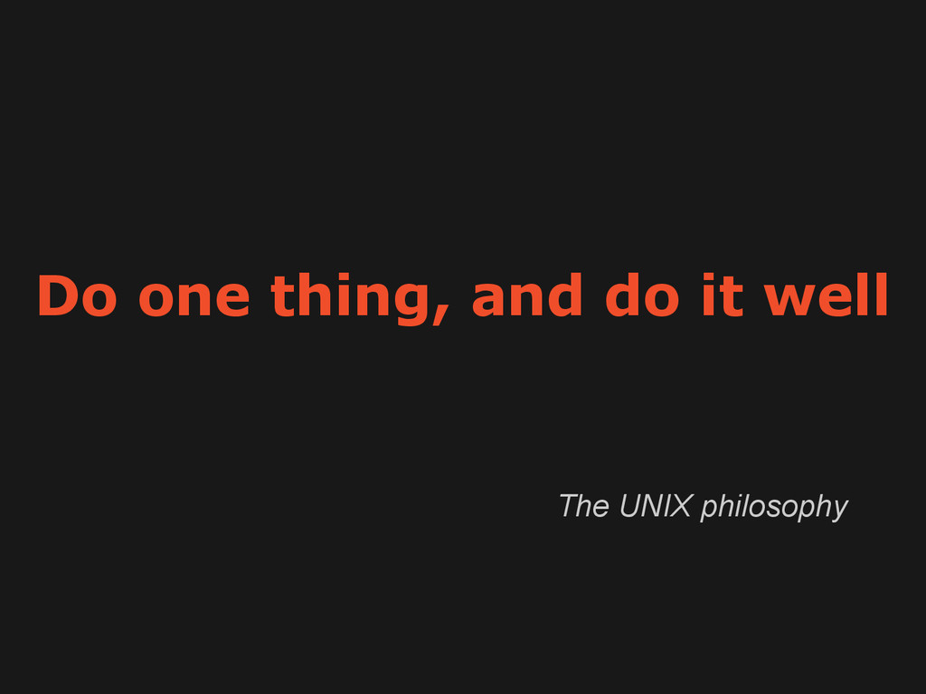 Do one thing, and do it well The UNIX philosophy
