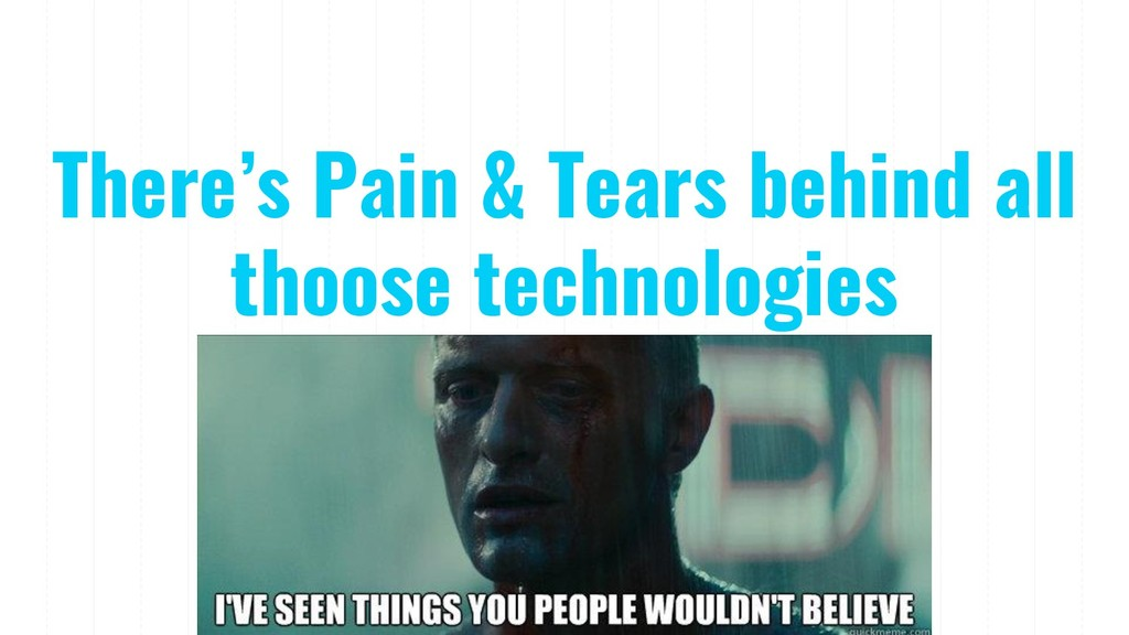 There's Pain & Tears behind all thoose technolo...