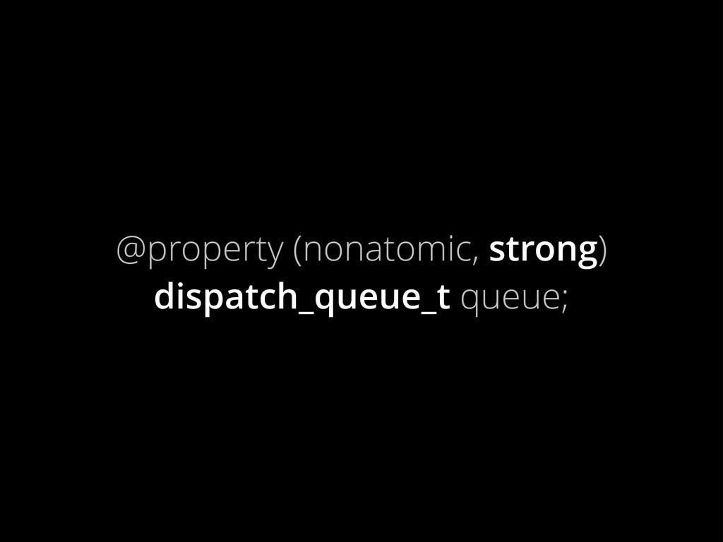 @property (nonatomic, strong) dispatch_queue_t ...