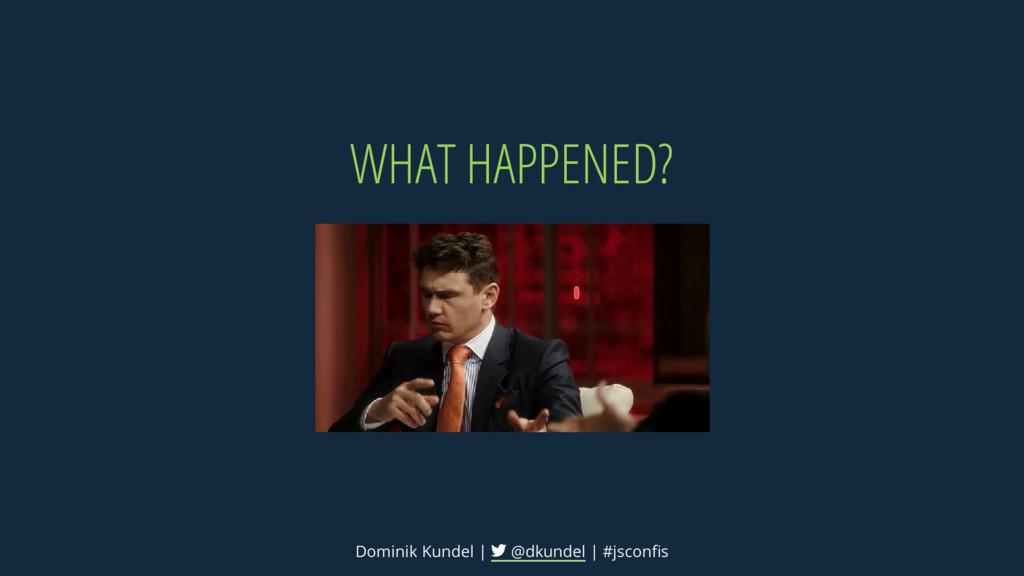 WHAT HAPPENED? Dominik Kundel | @dkundel | #jsc...