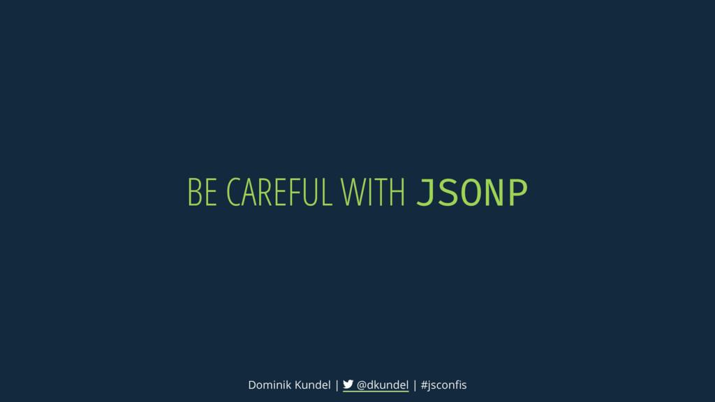 BE CAREFUL WITH JSONP Dominik Kundel | @dkundel...