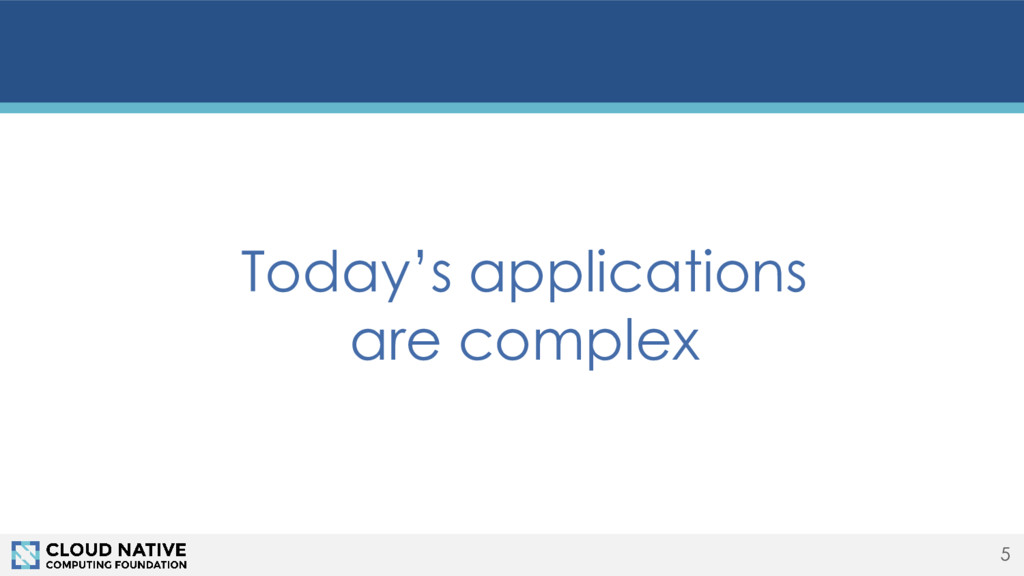 5 Today's applications are complex
