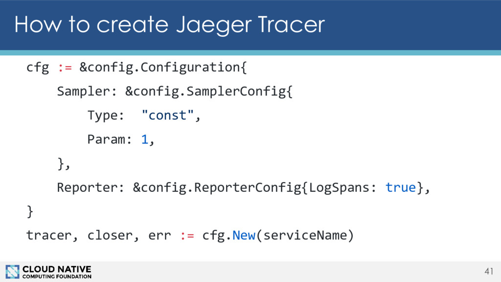 How to create Jaeger Tracer 41 cfg := &config.C...