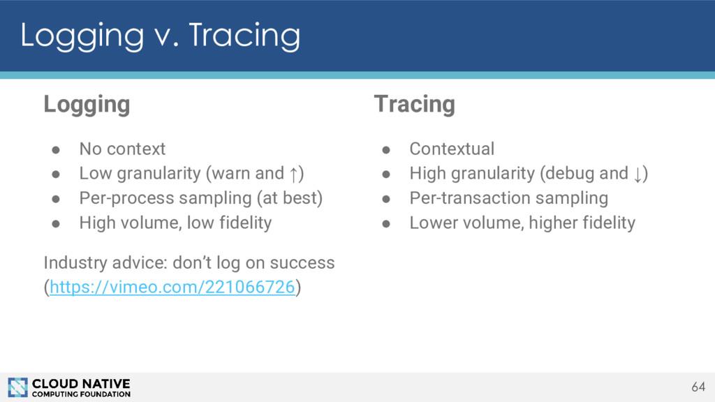 Logging v. Tracing 64 Tracing ● Contextual ● Hi...