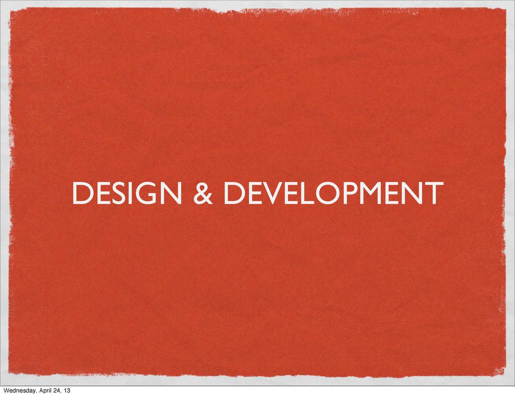 DESIGN & DEVELOPMENT Wednesday, April 24, 13