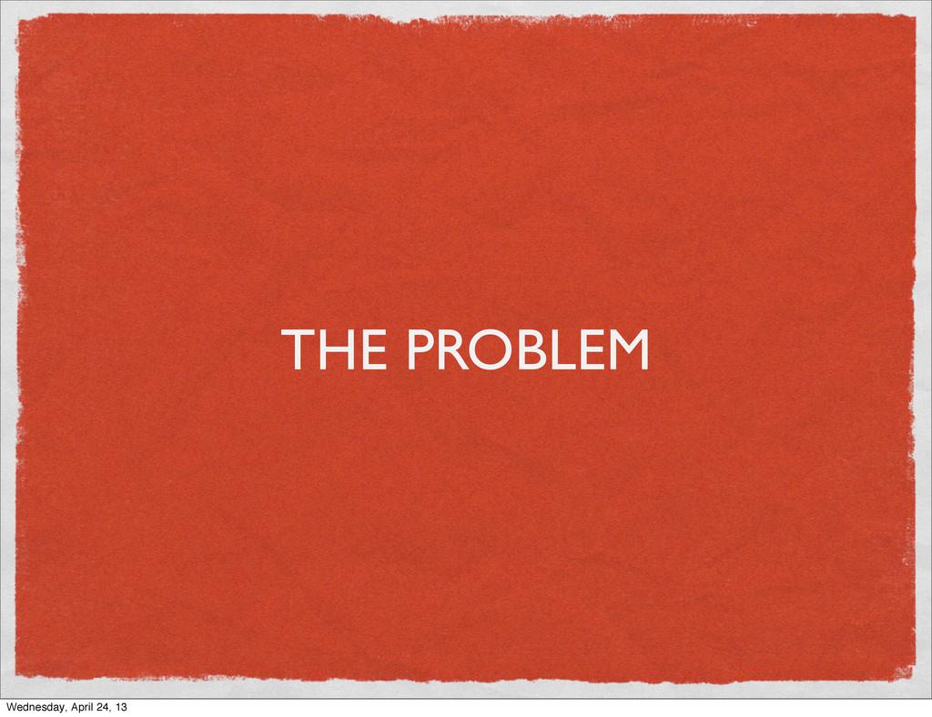 THE PROBLEM Wednesday, April 24, 13