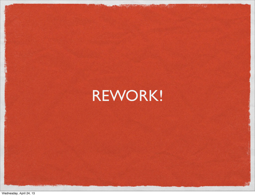 REWORK! Wednesday, April 24, 13