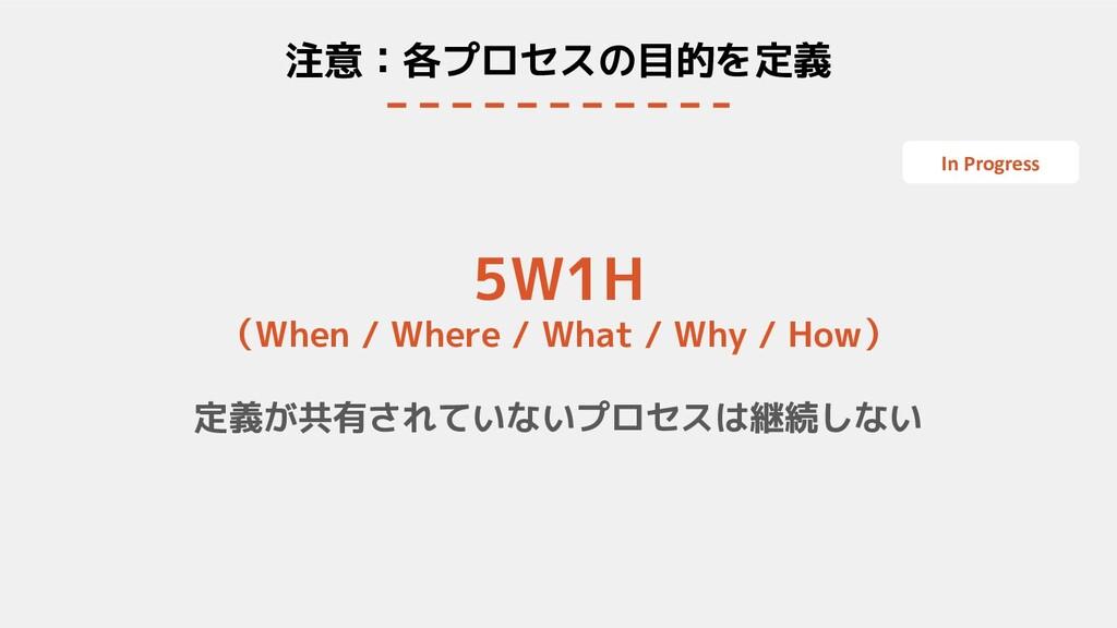 注意:各プロセスの目的を定義 5W1H (When / Where / What / Why ...