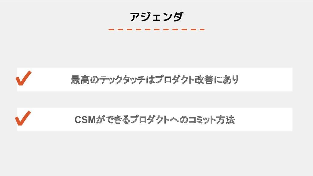 アジェンダ 最高のテックタッチはプロダクト改善にあり CSMができるプロダクトへのコミット方法...