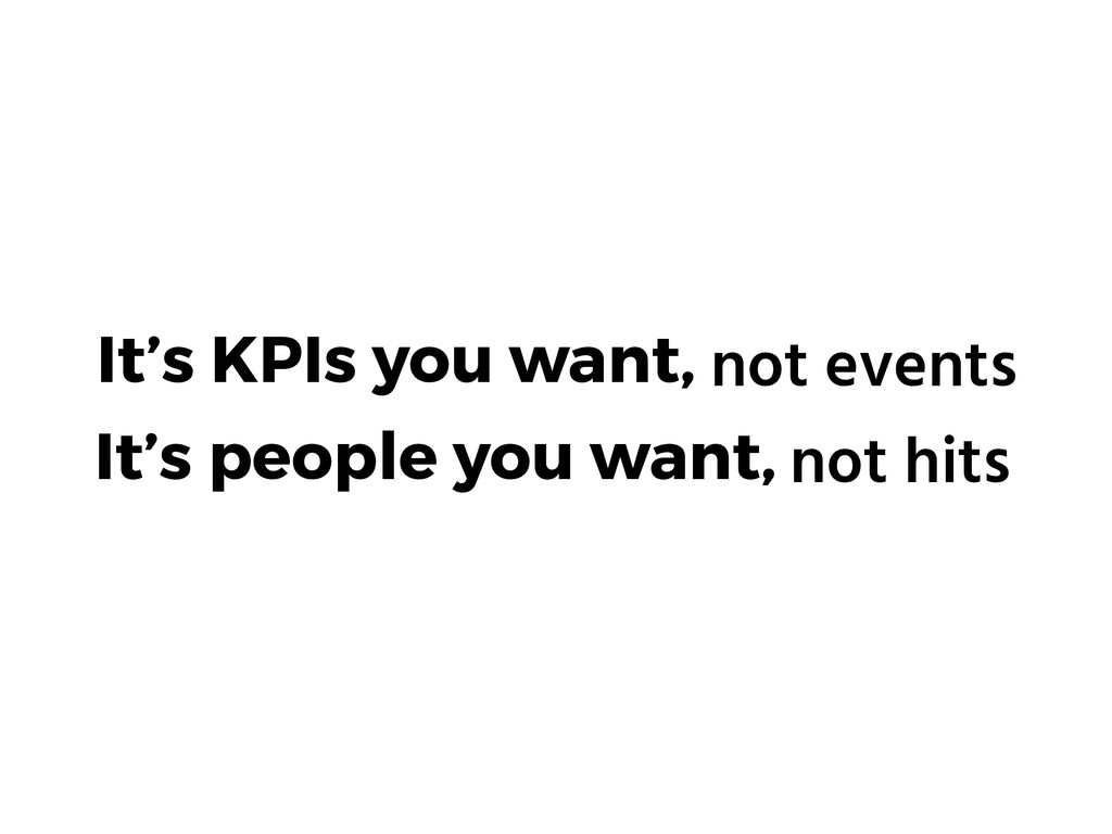 It's KPIs you want, not events It's people you ...