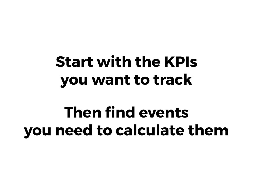 Start with the KPIs you want to track Then find ...
