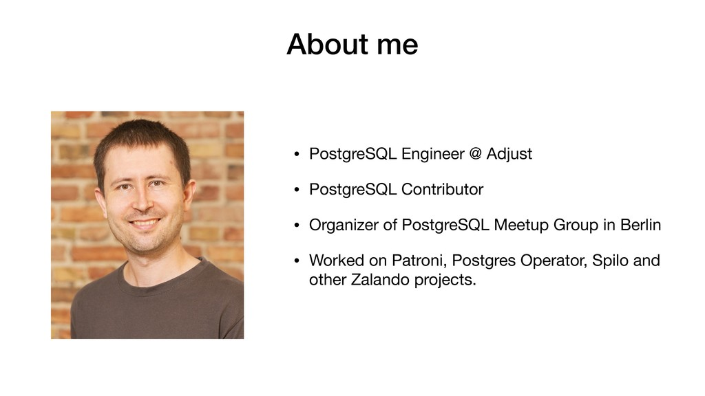 About me • PostgreSQL Engineer @ Adjust  • Post...