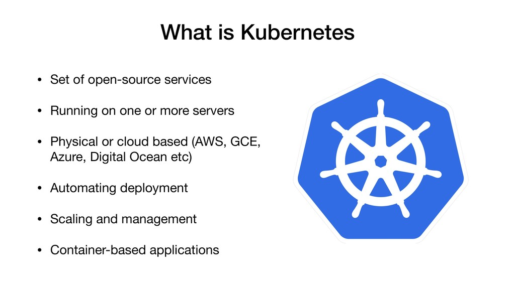 What is Kubernetes • Set of open-source service...