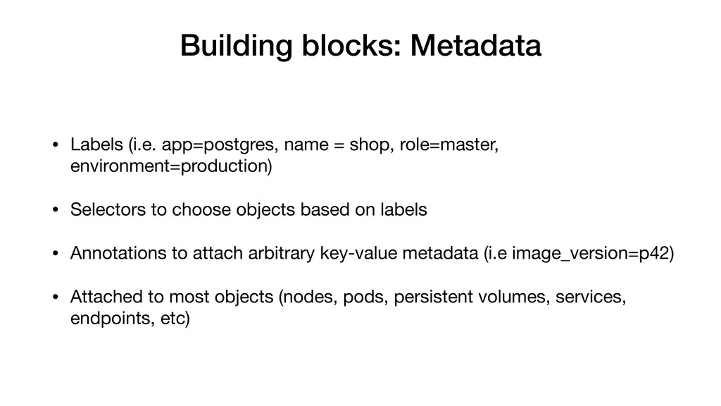 Building blocks: Metadata • Labels (i.e. app=po...
