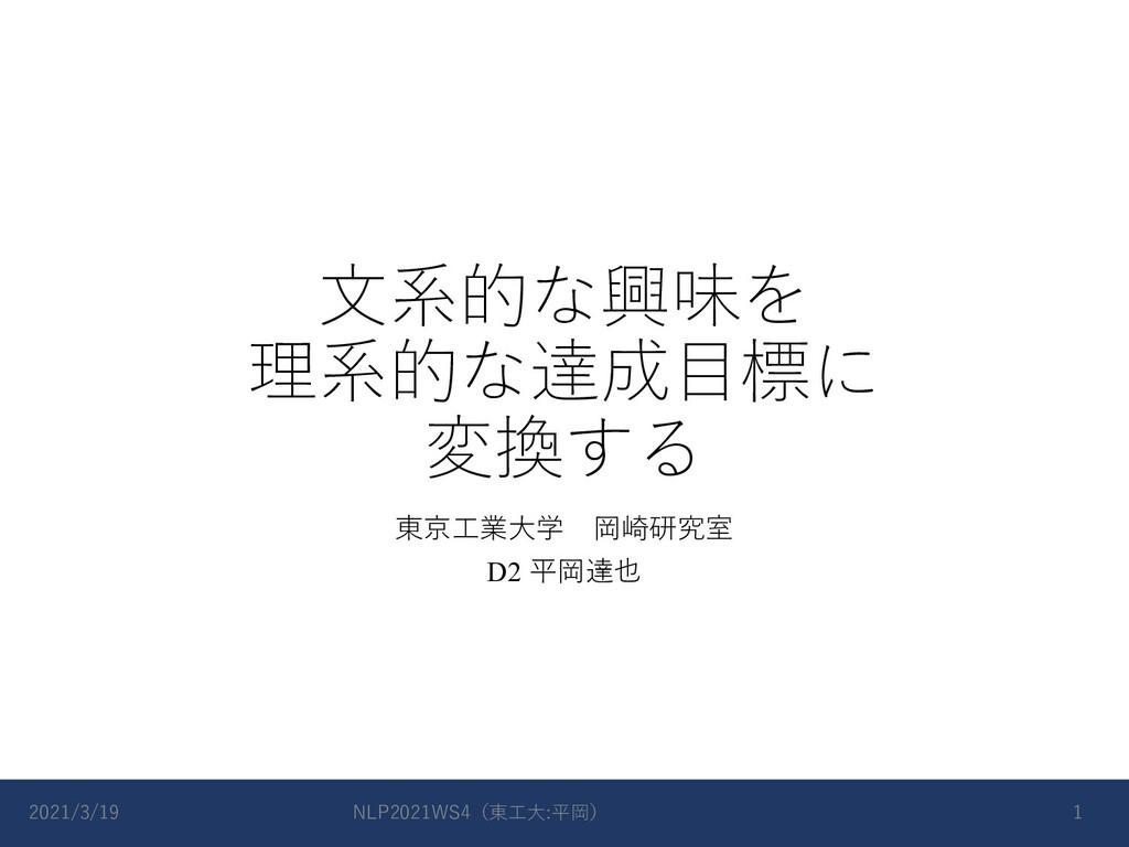 ⽂系的な興味を 理系的な達成⽬標に 変換する 東京⼯業⼤学 岡崎研究室 D2 平岡達也 202...