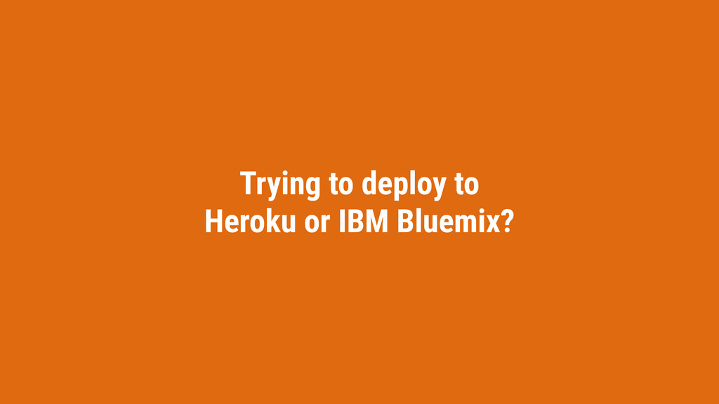 Trying to deploy to Heroku or IBM Bluemix?