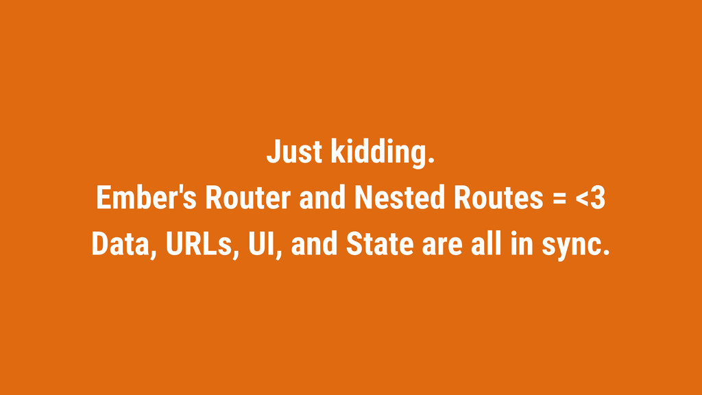 Just kidding. Ember's Router and Nested Routes ...