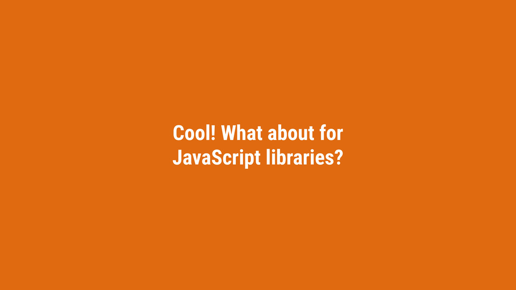 Cool! What about for JavaScript libraries?