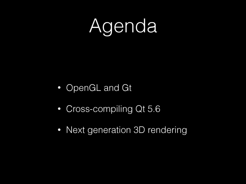 Agenda • OpenGL and Gt • Cross-compiling Qt 5.6...