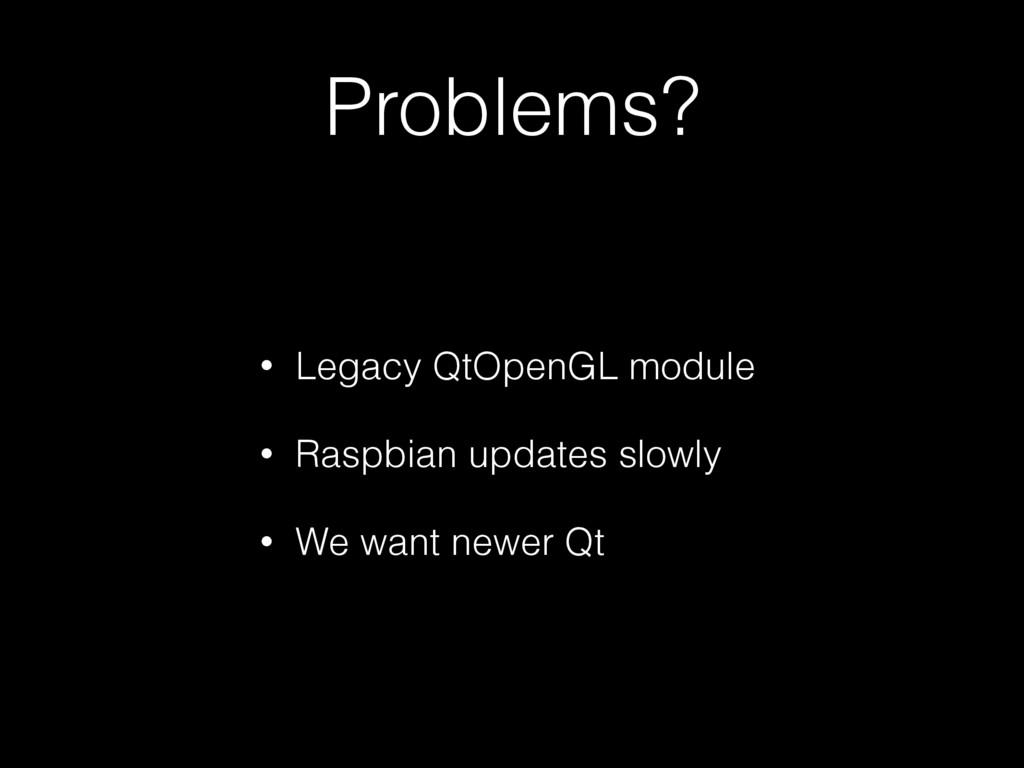 Problems? • Legacy QtOpenGL module • Raspbian u...