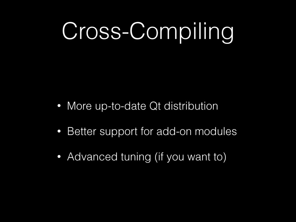 Cross-Compiling • More up-to-date Qt distributi...
