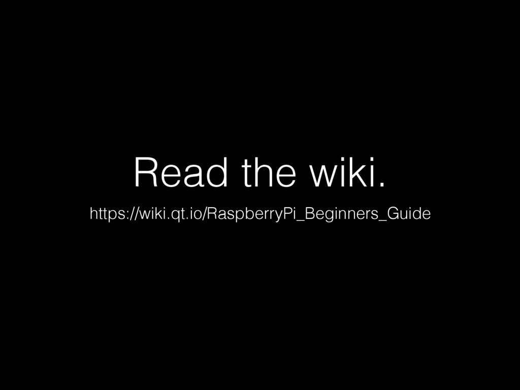 Read the wiki. https://wiki.qt.io/RaspberryPi_B...