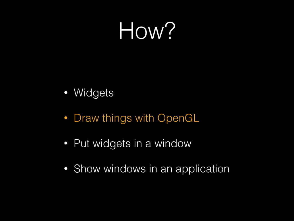 How? • Widgets • Draw things with OpenGL • Put ...