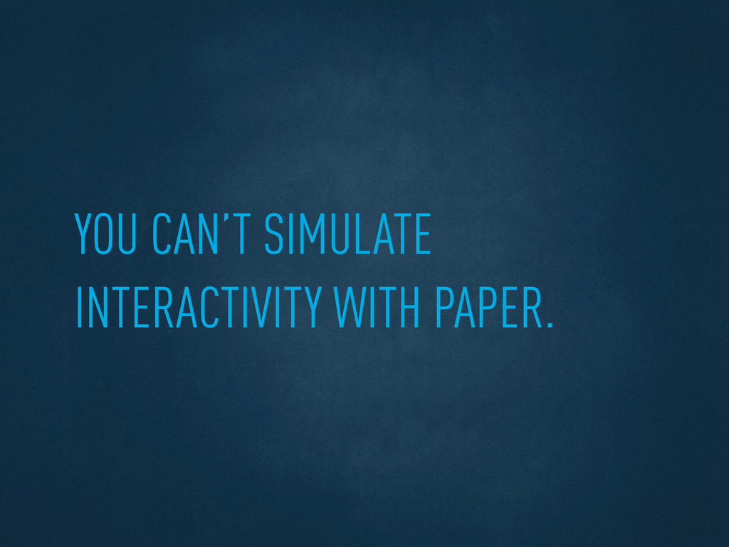 YOU CAN'T SIMULATE INTERACTIVITY WITH PAPER.
