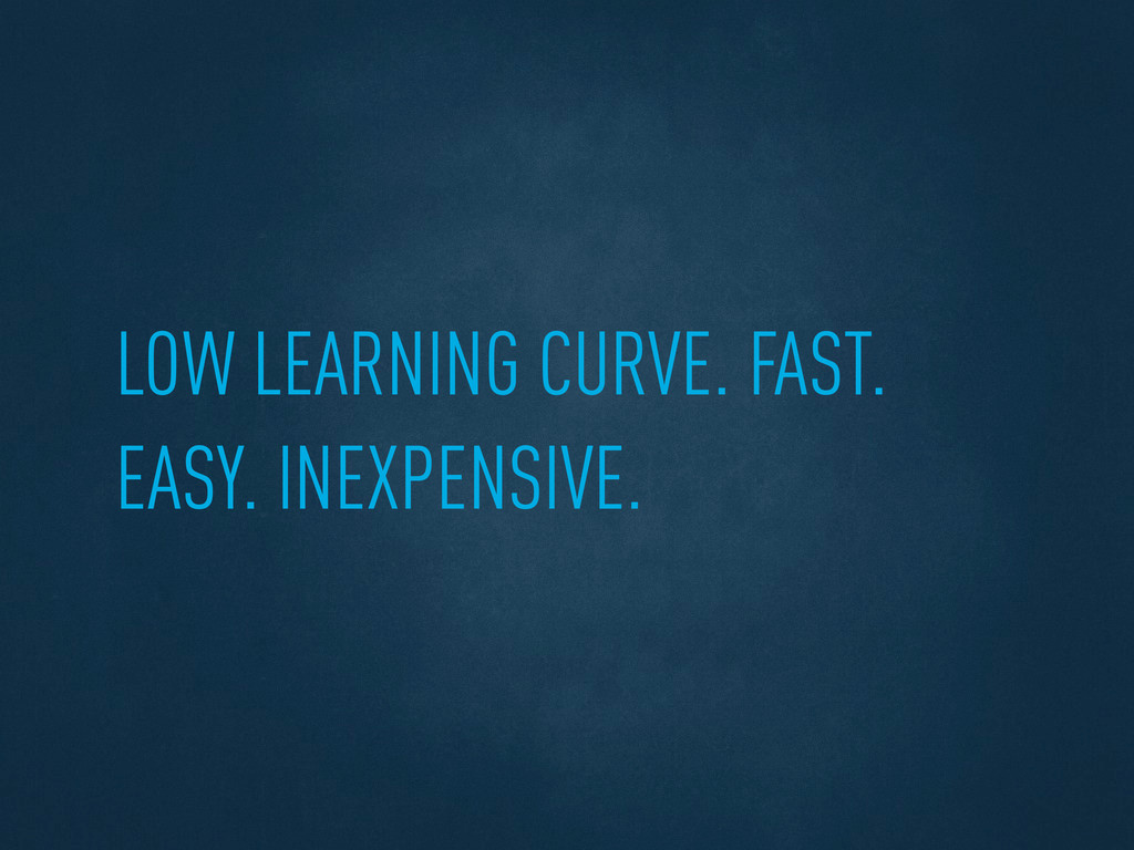 LOW LEARNING CURVE. FAST. EASY. INEXPENSIVE.