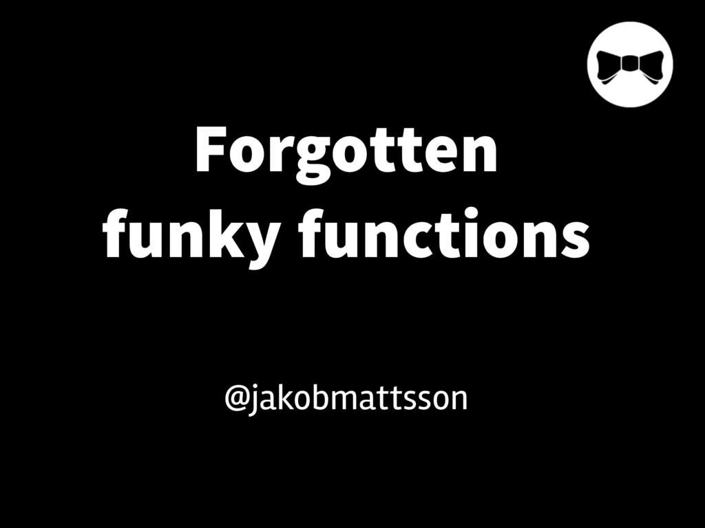 Forgotten funky functions @jakobmattsson