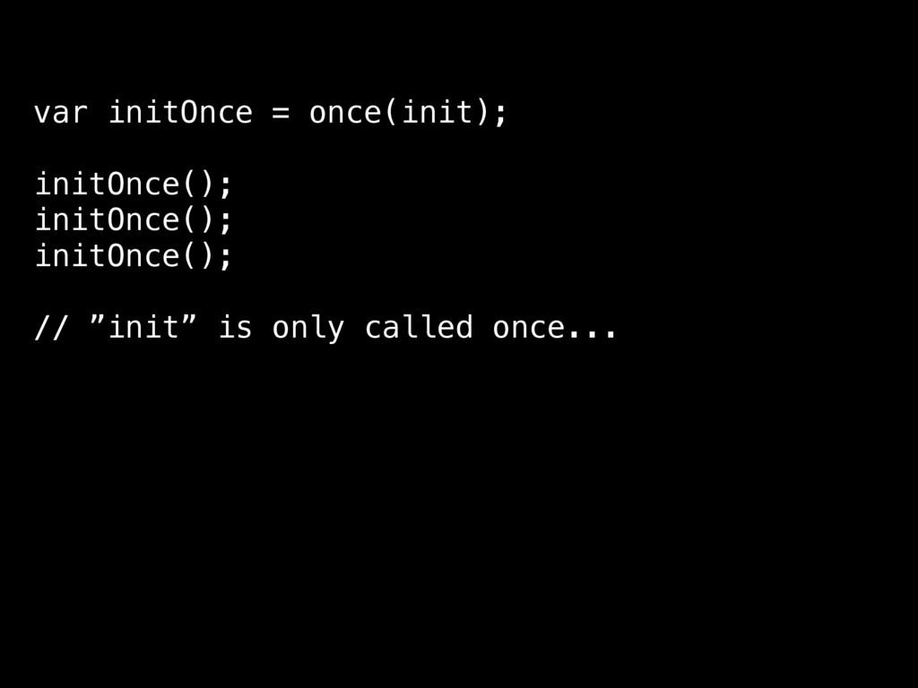 var initOnce = once(init); initOnce(); initOnce...