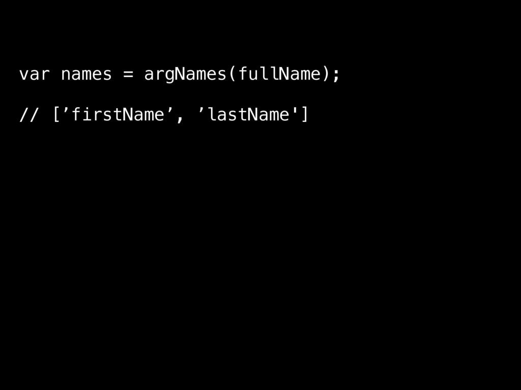 var names = argNames(fullName); // ['firstName'...