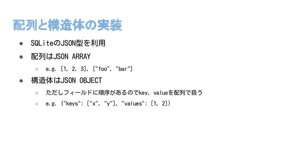 配列と構造体の実装 ● SQLiteのJSON型を利用 ● 配列はJSON ARRAY ○ e...