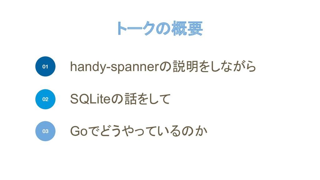 トークの概要 handy-spannerの説明をしながら 01 SQLiteの話をして Goで...