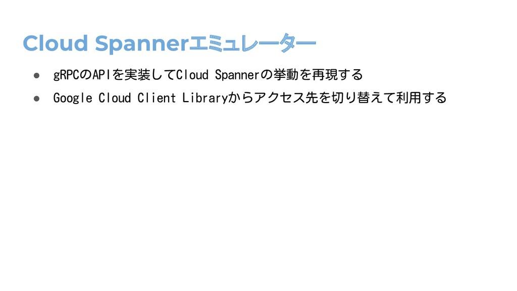 Cloud Spannerエミュレーター ● gRPCのAPIを実装してCloud Spann...