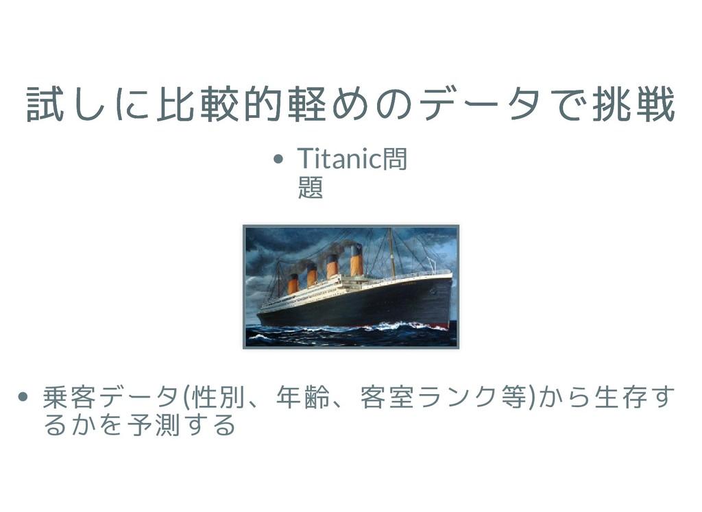 試しに比較的軽めのデータで挑戦 試しに比較的軽めのデータで挑戦 Titanic問 題 乗客デー...