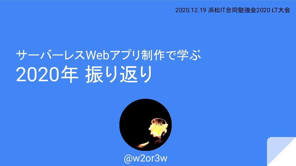サーバーレスWebアプリ制作で学ぶ 2020年 振り返り @w2or3w 2020.12.19...