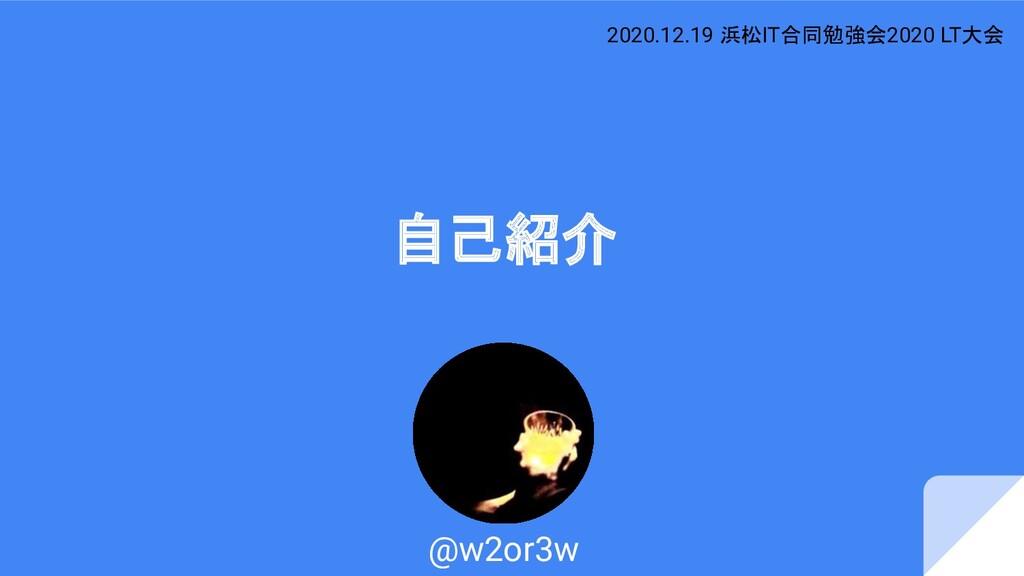 自己紹介 @w2or3w 2020.12.19 浜松IT合同勉強会2020 LT大会