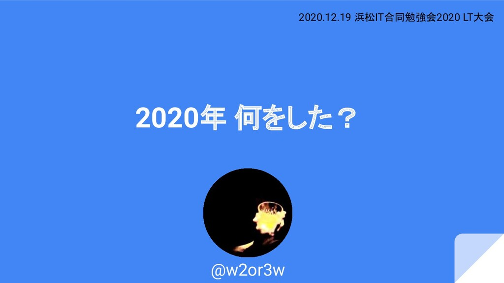 2020年 何をした? @w2or3w 2020.12.19 浜松IT合同勉強会2020 LT...