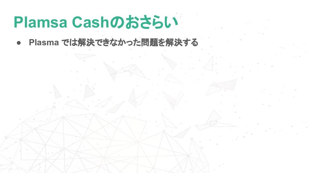 Plamsa Cashのおさらい ● Plasma では解決できなかった問題を解決する