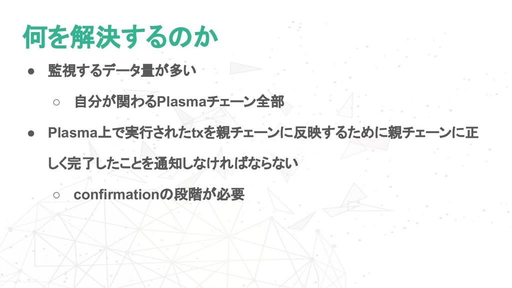 何を解決するのか ● 監視するデータ量が多い ○ 自分が関わるPlasmaチェーン全部 ● P...