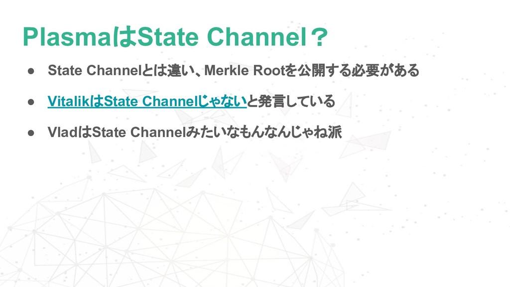 PlasmaはState Channel? ● State Channelとは違い、Merkl...