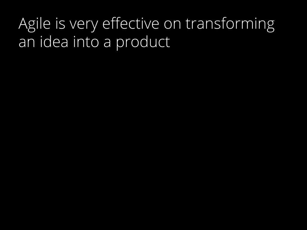 Agile is very effective on transforming an idea ...