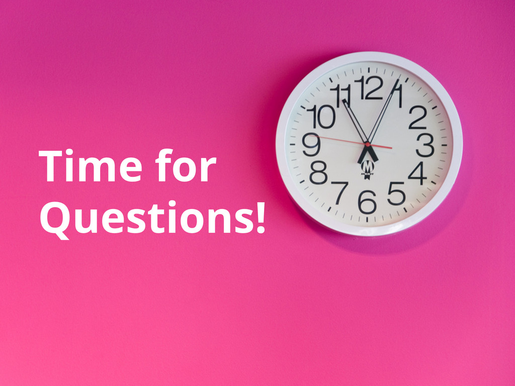 Time for Questions!