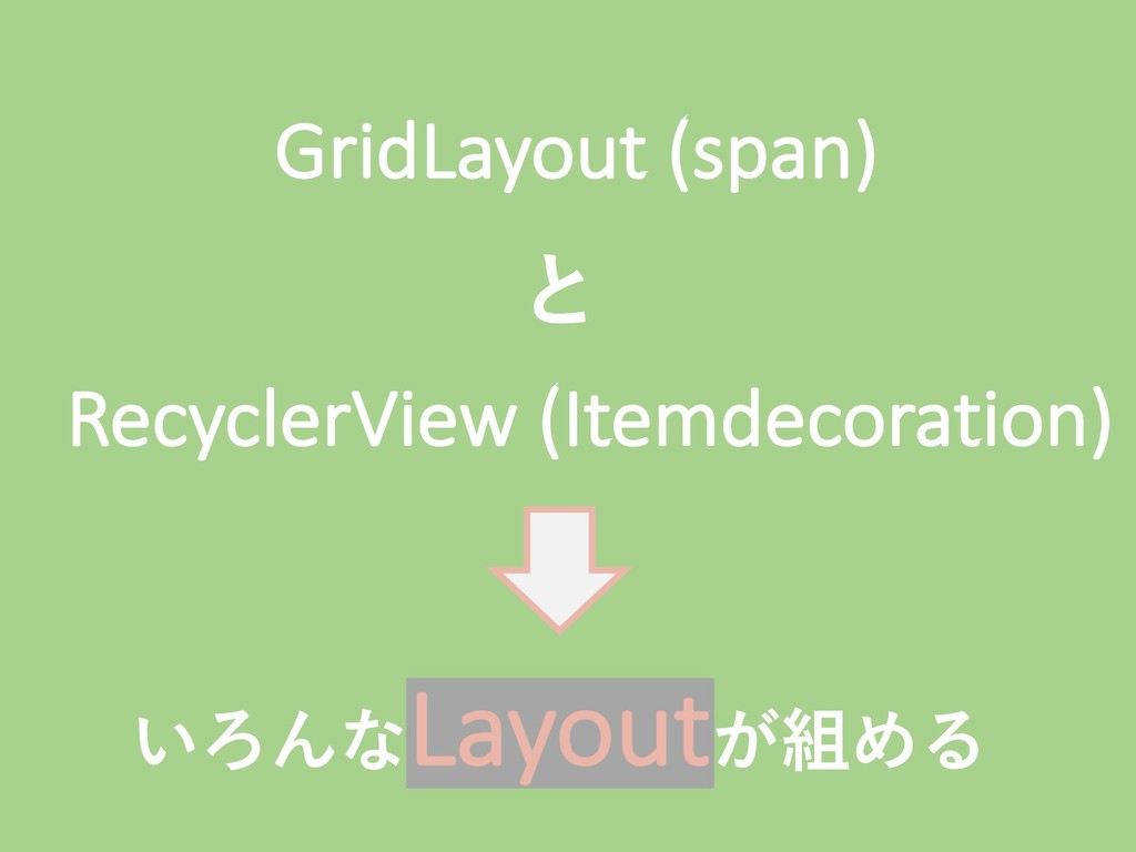 GridLayout (span) RecyclerView (Itemdecoration)...